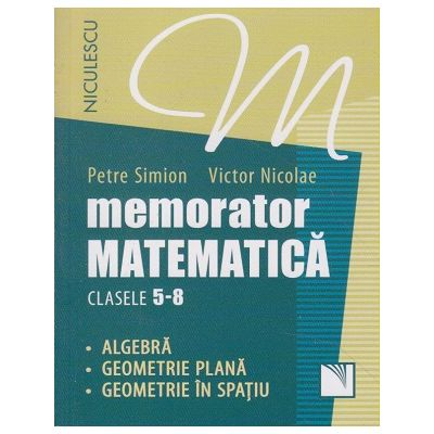 Memorator matematica clasele 5-8 - algebra, geometrie plana, geometrie in spatiu ( Editura: Niculescu, Autor: Petre Simion, Victor Nicolae ISBN 9789737489746 )
