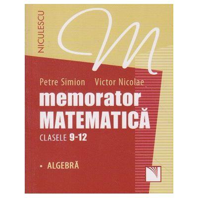 Memorator matematica clasele 9-12 Algebra ( Editura: Niculescu, Autor: Petre Simion, Victor Nicolae ISBN 978-973-748-975-3 )