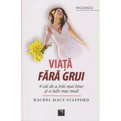 Viata fara griji / 9 cai de a trai mai bine si a iubi mai mult ( Editura: Niculescu, Autor: Rachel Macy Stafford ISBN 978-973-748-972-2 )