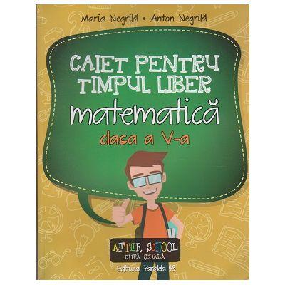 Caiet pentru timpul liber matematica clasa a V -a ( Editura: Paralela 45, Autor: Maria Negrila, Anton Negrila ISBN 978-973-47-2250-1 )