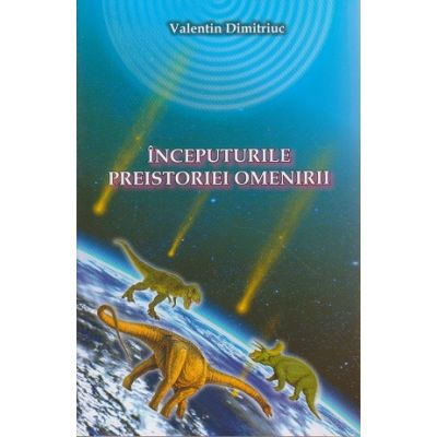Inceputurile preistoriei omenirii ( Editura: Blassco, Autor: Valentin Dimitriuc ISBN 978-973-8968-64-6 )