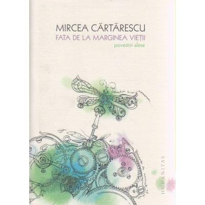 Fata de la marginea vietii / Povestiri alese ( Editura: Humanitas, Autor: Mircea Cartarescu ISBN 9789735046569 )