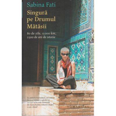 Singura pe Drumul Matasii ( Editura: Humanitas, Autor: Sabina Fati ISBN 9789735048082 )