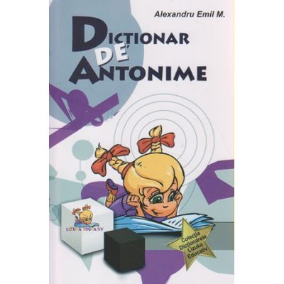 Dictionar de antonime ( Editura: Lizuka Educativ, Autor: Alexandru Emil M. ISBN 9786069330456 )