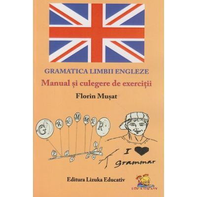 Gramatica limbii engleze Manual si culegere de exercitii ( Editura: Lizuka Educativ, Autor: Florin Musat ISBN 978-606-93438-2-1 )