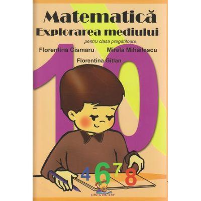 Matematica si Explorarea mediului pentru clasa pregatitoare ( Editura: Lizuka Educativ, Autor: Florentina Cismaru, Mirela Mihailescu, Florentina Gitlan ISBN 978-606-93304-0-1 )