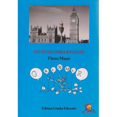 Teste de Limba Engleza ( Grammar ) ( Editura: Lizuka Educativ, Autor: Florin Musat ISBN 9786069343838 )