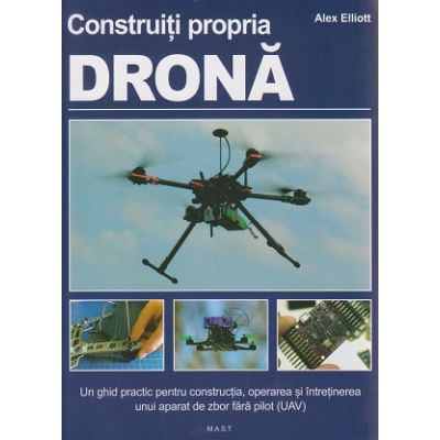 Construiti propria drona ( Editura: Mast, Autor: Alex Elliot ISBN 9786066490696 )