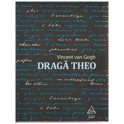 Draga Theo ( Editura: Art Grup Editorial, Autor: Vincent van Gogh ISBN 9786067103120 )