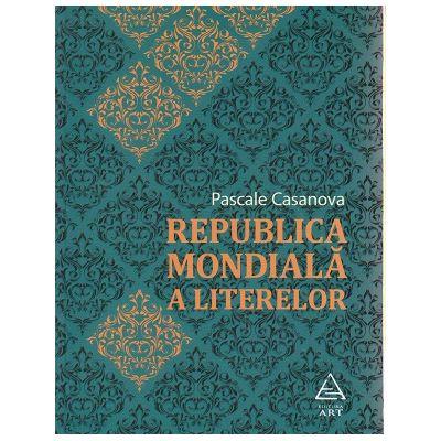 Republica Mondiala a Literelor ( Editura: Art Grup Editorial, Autor: Pascale Casanova ISBN 9786067102307 )