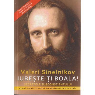 Iubeste-ti boala! Secretele subconstientului ( Editura: HELEN, Autor: Valeri Sinelnikov ISBN 978-606-94143-0-9 )