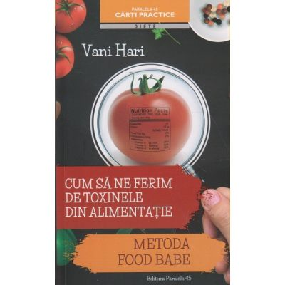 Cum sa ne ferim de toxinele din alimentatie / Metoda Food Babe ( Editura: Paralela 45, Autor: Vani Hari ISBN 9789734722020 )