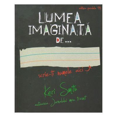 Lumea imaginata de...( Editura: Paralela 45, Autor: Keri Smith ISBN 978-973-47-2256-3 )