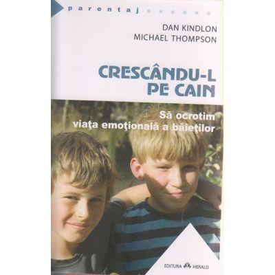 Crescandu-l pe Cain / Sa ocrotim viata emotionala a baietilor ( Editura: Herald, Autor: Dan Kindlon, Michael Thompson ISBN 9789731114071 )