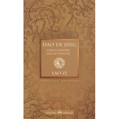 Dao De Jing / Cartea despre Dao si virtute ( Editura: Herald, Autor: Lao Zi ISBN 978-973-111-476-7 )