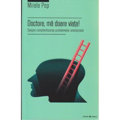 Doctore, ma doare viata! / Despre constientizarea problemelor emotionale ( Editura: Herald, Autor: Mirela Pop ISBN 978-973-111-533-7 )