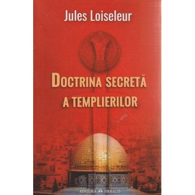 Doctrina secreta a templierilor ( Editura: Herald, Autor: Jules Loiseleur ISBN 9789731115870 )