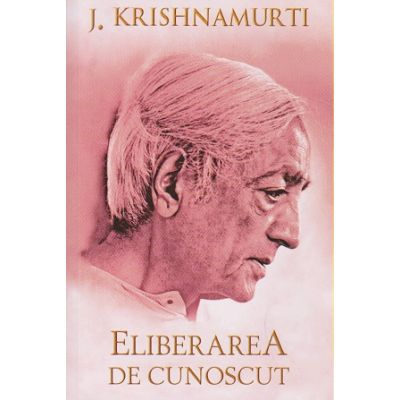 Eliberarea de cunoscut ( Editura: Herald, Autor: J. Krishnamurti ISBN 978-973-111-433-0 )