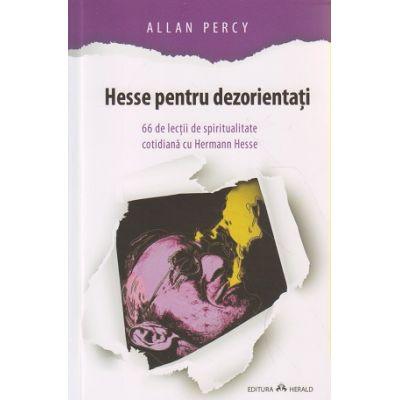 Hesse pentru dezorientati / 66 de lectii de spiritualitate cotidiana cu Hermann Hesse ( Editura: Herald, Autor: Allan Percy ISBN 978-973-111-562-7 )