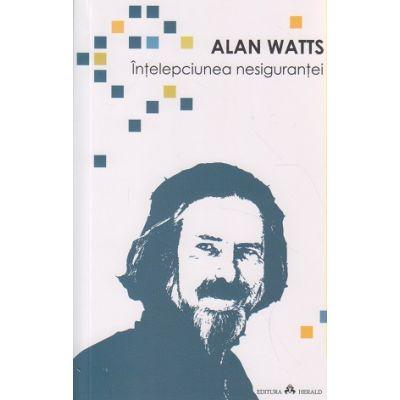 Intelepciunea nesigurantei ( Editura: Herald, Autor: Alan Watts ISBN 9789731115078 )