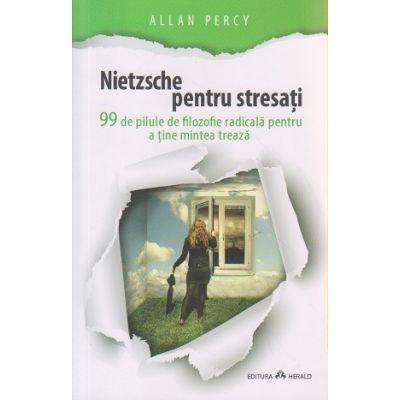 Nietzsche pentru stresati / 99 de pilule de filozofie radicala pentru a tine mintea treaza ( Editura: Herald, Autor: Allan Percy ISBN 9789731114279 )