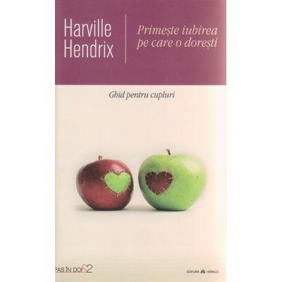 Primeste iubirea pe care o doresti / Ghid pentru cupluri ( Editura: Herald, Autor: Harville Hendrix ISBN 9789731115436 )