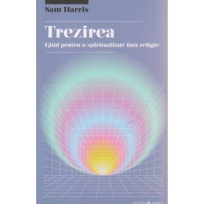Trezirea, Ghid pentru o spiritualitate fara religie ( Editura: Herald, Autor: Sam Harris ISBN 9789731114941 )
