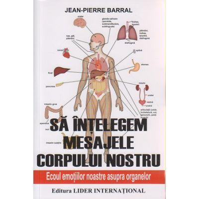 Sa intelegem mesajele corpului nostru / Ecoul emotiilor asupra organelor ( Editura: Lider, Autor: Jean-Pierre Barral ISBN 978-973-629-378--8 )