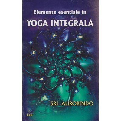 Elemente esentiale in Yoga integrala ( Editura: RAM, Autor: Sri Aurobindo )