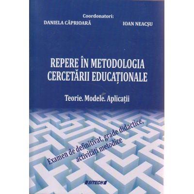 Repere in metodologia cercetarii educationale / Teorie, Modele, Aplicatii ( Editura: Sitech, Autor: Daniela Caprioara, Ioan Neacsu ISBN 978-606-11-5285-8 )