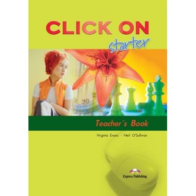 Curs limba engleză Click on Starter Manualul profesorului ( Editura: Express Publishing, Autor: Virginia Evans, Neil O Sullivan ISBN 978-1-84325-655-7 )