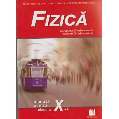 Fizica manual pentru clasa a X -a ( Editura: Niculescu, Autor: Cleopatra Gherbanovschi, Nicolae Gherbanovschi ISBN 973-87248-3-X )