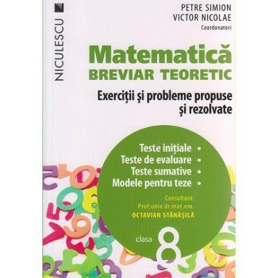 Matematica breviar teoretic Exercitii si probleme propuse si rezolvate pentru clasa a 8 - a ( Editura: Niculescu, Autor: Petre Simion, Victor Nicolae, Octavian Stanasila ISBN 978-606-38-0011-5 )