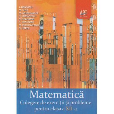 Matematica Culegere de exercitii si probleme pentru clasa a XII-a ( Editura: Art Grup Editorial, Autor: M. Tena, T. Deaconu, M. Andronache ISBN 978-973-124-935-3)
