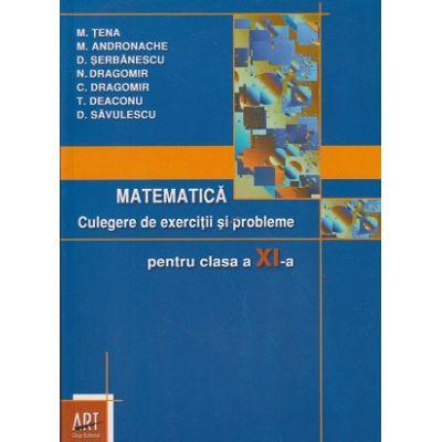 Matematica Culegere de exercitii si probleme pentru clasa a XI -a ( Editura Art Grup Editorial, Autor: M. Tena, M. Andronache, D. Savulescu ISBN 9789731243146 )