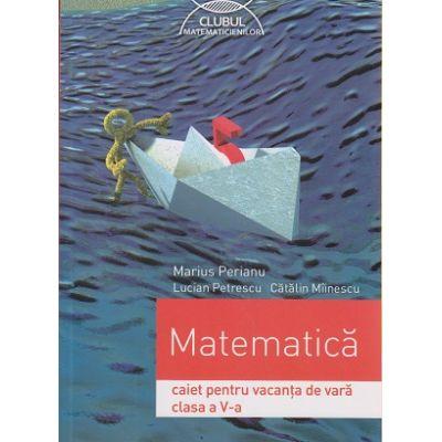 Matematica, caiet pentru vacanta de vara clasa a V a, Clubul Matematicienilor ( Editura: Art Grup Editorial, Autor: Marius Perianu, Lucian Petrescu, Catalin Miinesc ISBN 9789731248882 )