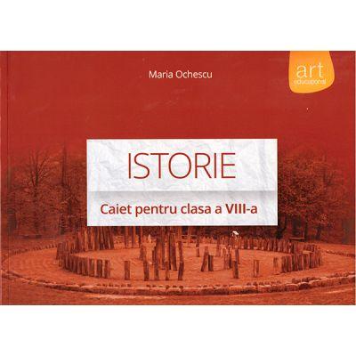 Istorie - caiet pentru clasa a VIII-a ( editura: Art, autor: Maria Ochescu, ISBN 978-606-710-167-6 )