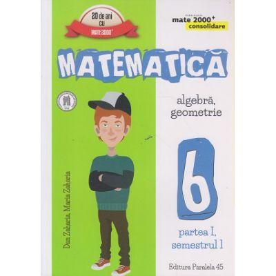 Matematica, Algebra, Geometrie clasa a 6 a Partea I, Semestrul I 2016 CONSOLIDARE ( Editura: Paralela 45, Autor: Dan Zaharia, Maria Zaharia ISBN 9789734723515 )