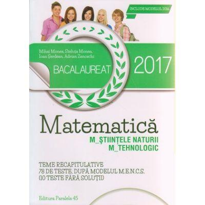 Matematica Bacalaureat 2017 M_STIINTELE NATURII, M_ TEHNOLOGIC ( Editura: Paralela 45, Autor: Mihai Monea, Steluta Monea, Ioan Serdean, Adrian Zanoschi ISBN 9789734723867 )