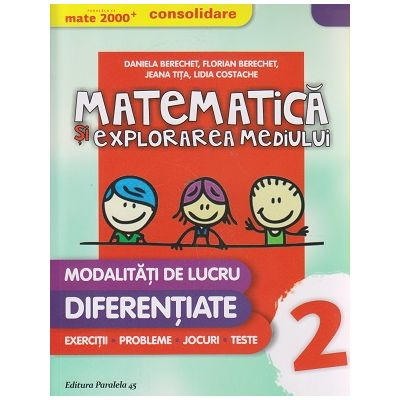 Matematica si explorarea mediului modalitati de lucru diferentiate clasa a 2 a CONSOLIDARE 2016 ( Editura: Paralela 45, Autor: Daniela Berechet, Florian Berechet, Jeana Tita, Lidia Costache ISBN 978-973-47-2239-6 )