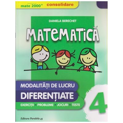 Matematica modalitati de lucru diferentiate clasa a 4-a CONSOLIDARE 2016 ( Editura: Paralela 45, Autor: Daniela Berechet ISBN 9789734722327 )