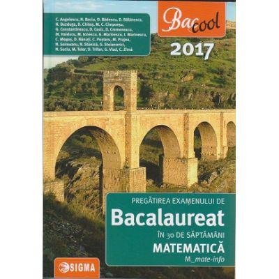 Pregatirea examenului de Bacalaureat in 30 de saptamani Matematica M_mate-info 2017 ( Editura: Sigma, Autor: C. Angelescu, N. Buzduga ISBN 978-606-727-168-3 )
