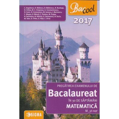 Pregatirea examenului de Bacalaureat in 30 de saptamani Matematica M_ St-nat 2017 ( Editura: Sigma, Autor: C. Angelescu, N. Buzduga ISBN 9786067271805