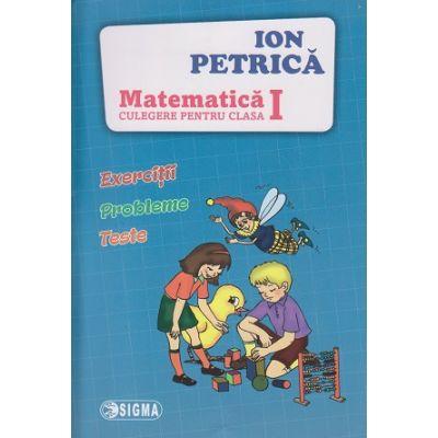 Matematica, culegere pentru clasa I ( Editura: Sigma, Autor: Ion Petrica ISBN 9786067271973 )