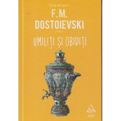 Umiliti si obiditi ( Editura: Art Grup Editorial, Autor: F. M. Dostoievschi ISBN 9786067104011 )