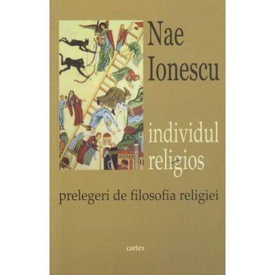 Individul religios, prelegeri de filosofia religiei ( Editura: Cartex, Autor: Nae Ionescu ISBN 978-606-8023-78-6 )