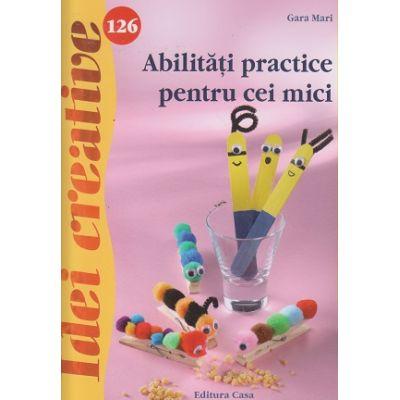 Abilitati practice pentru cei mici ( idei creative nr 126 ) ( Editura: Casa, Autor: Gara Mari ISBN 9786067870206 )