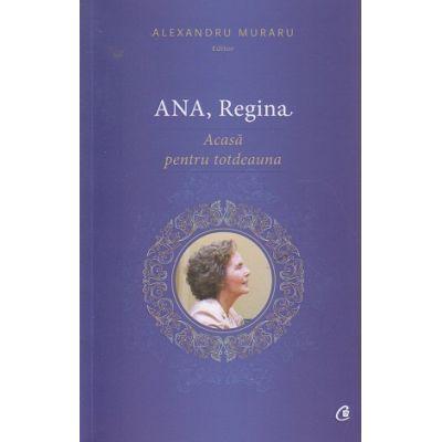 Ana, Regina acasa pentru totdeauna ( Editura: Curtea Veche, Autor: Alexandru Muraru ISBN 978-606-588-909-5 )