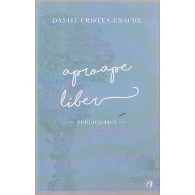 Aproape liber ( Editura: Curtea Veche, Autor: Daniel Cristea -Enache ISBN 978-606-588-907-1 )