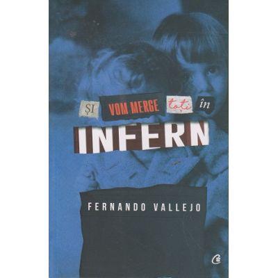 Si vom merge toti in infern ( Editura: Curtea Veche, Autor: Fernando Vallejo ISBN 9786065889132 )